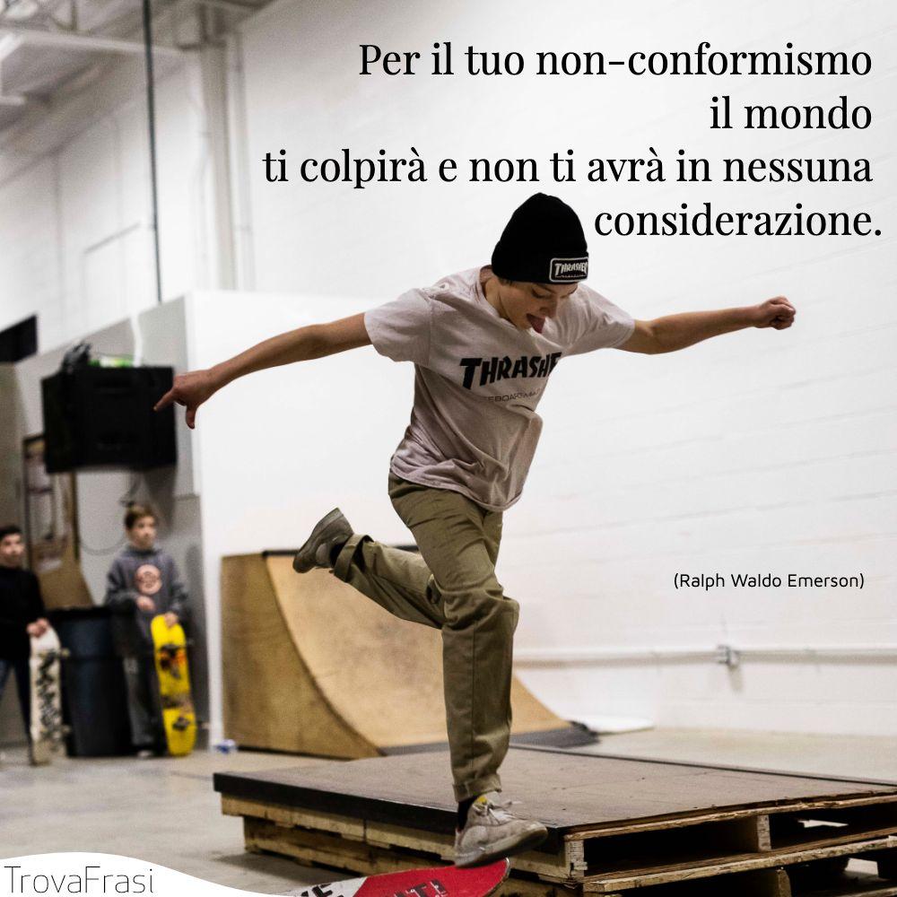 Per il tuo non-conformismo il mondo ti colpirà e non ti avrà in nessuna considerazione.