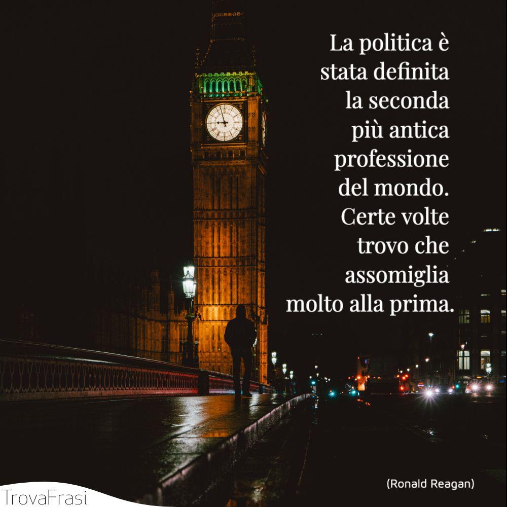 La politica è stata definita la seconda più antica professione del mondo. Certe volte trovo che assomiglia molto alla prima.
