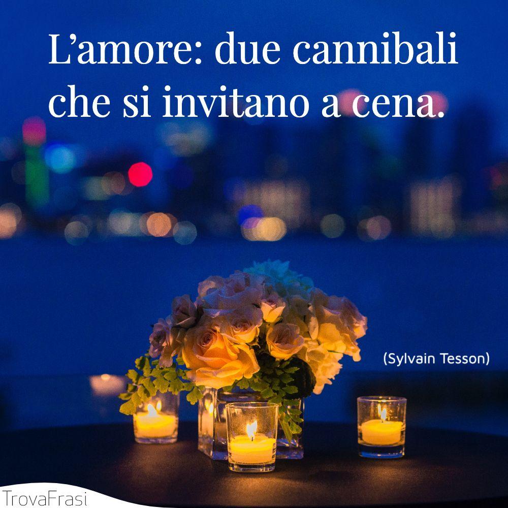 L'amore: due cannibali che si invitano a cena.