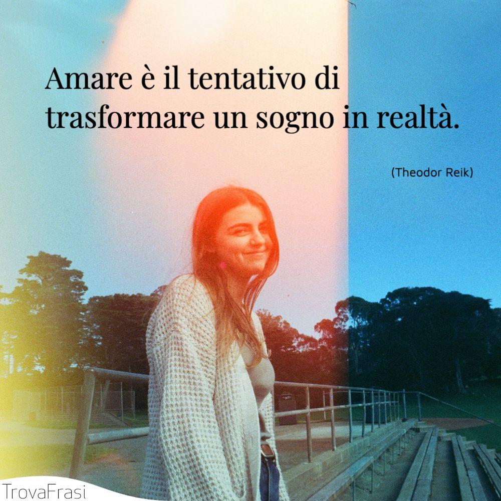 Amare è il tentativo di trasformare un sogno in realtà.