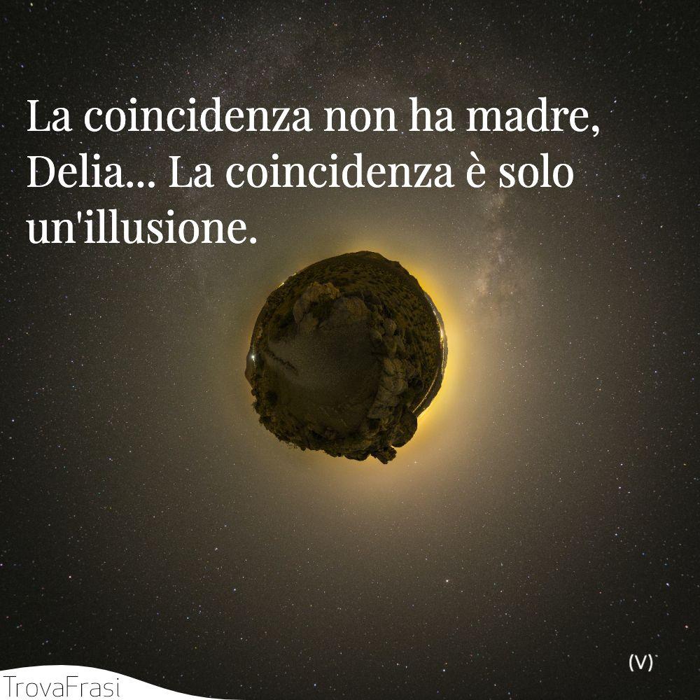 La coincidenza non ha madre, Delia... La coincidenza è solo un'illusione.