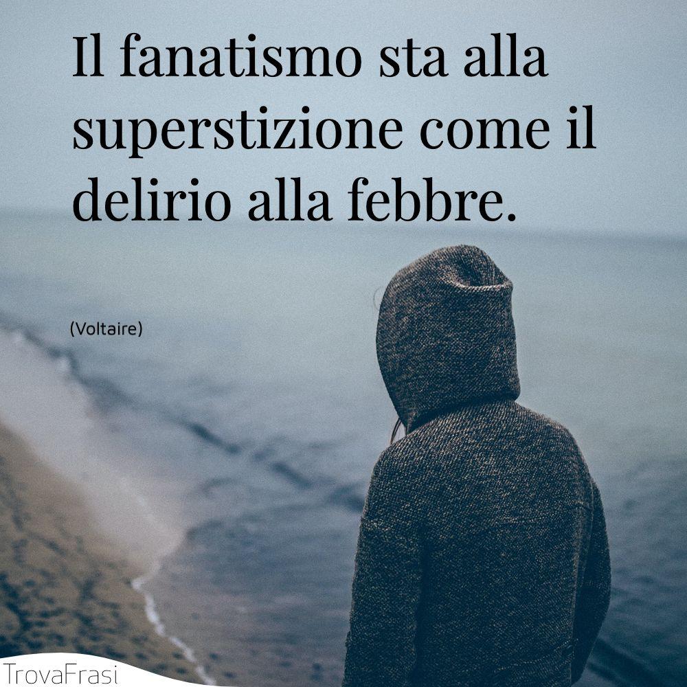 Il fanatismo sta alla superstizione come il delirio alla febbre.