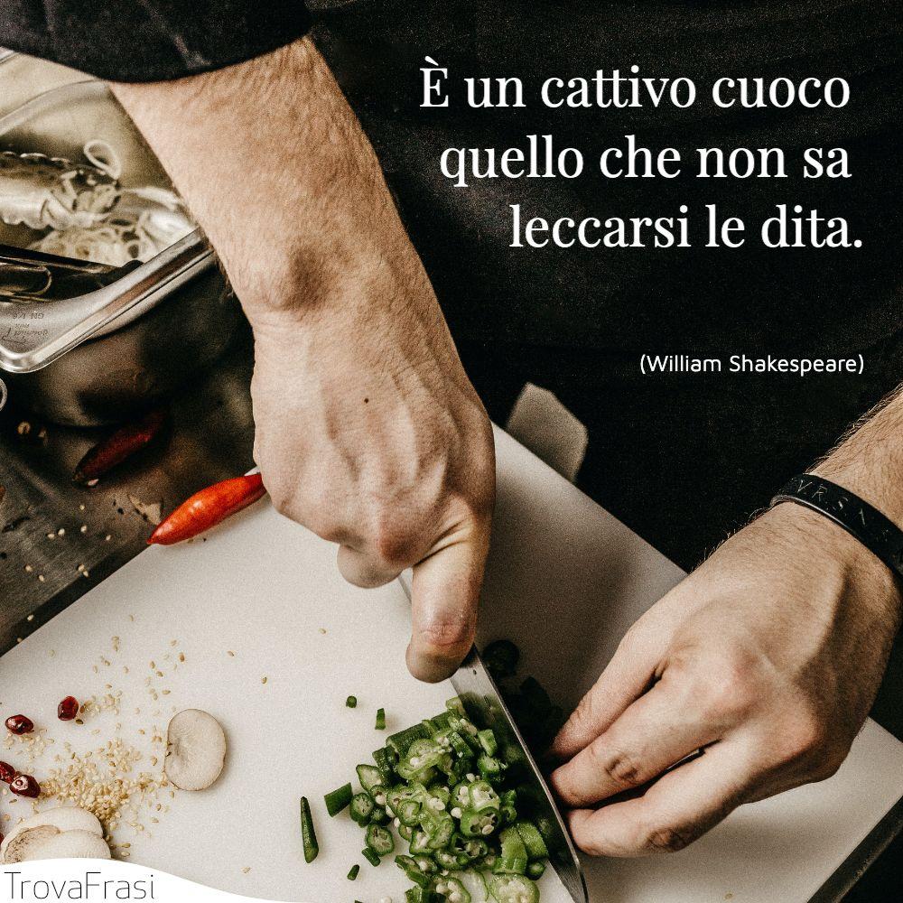 È un cattivo cuoco quello che non sa leccarsi le dita.
