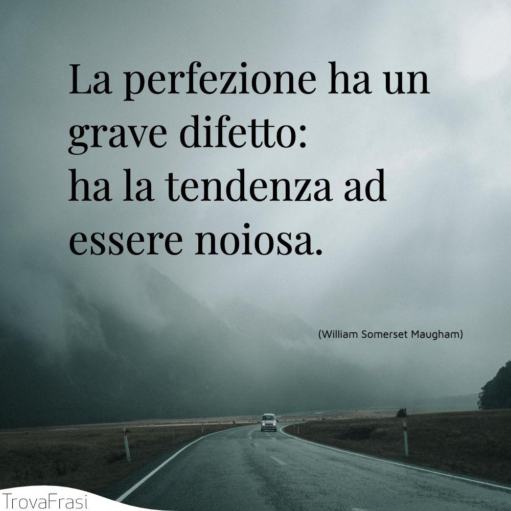 La perfezione ha un grave difetto: ha la tendenza ad essere noiosa.