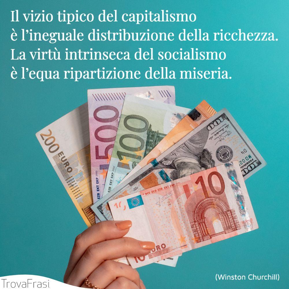 Il vizio tipico del capitalismo è l'ineguale distribuzione della ricchezza.La virtù intrinseca del socialismo è l'equa ripartizione della miseria.