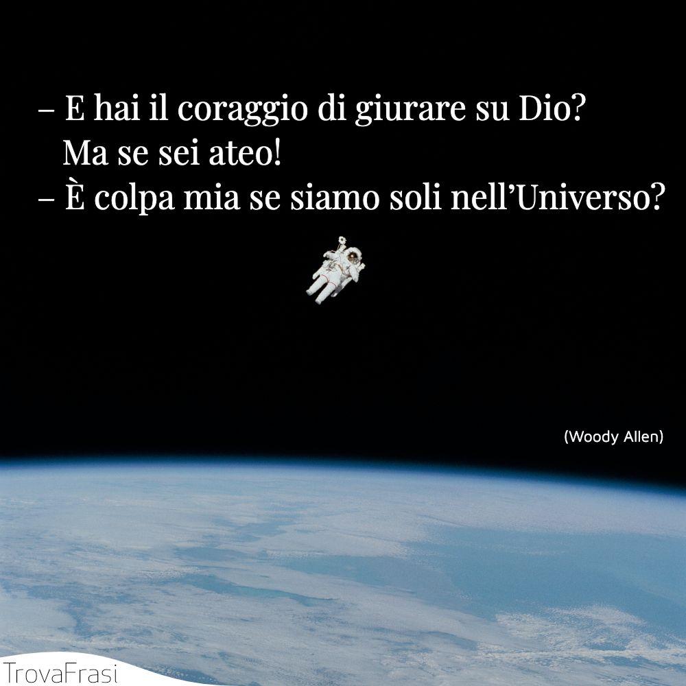 – E hai il coraggio di giurare su Dio? Ma se sei ateo!– È colpa mia se siamo soli nell'Universo?
