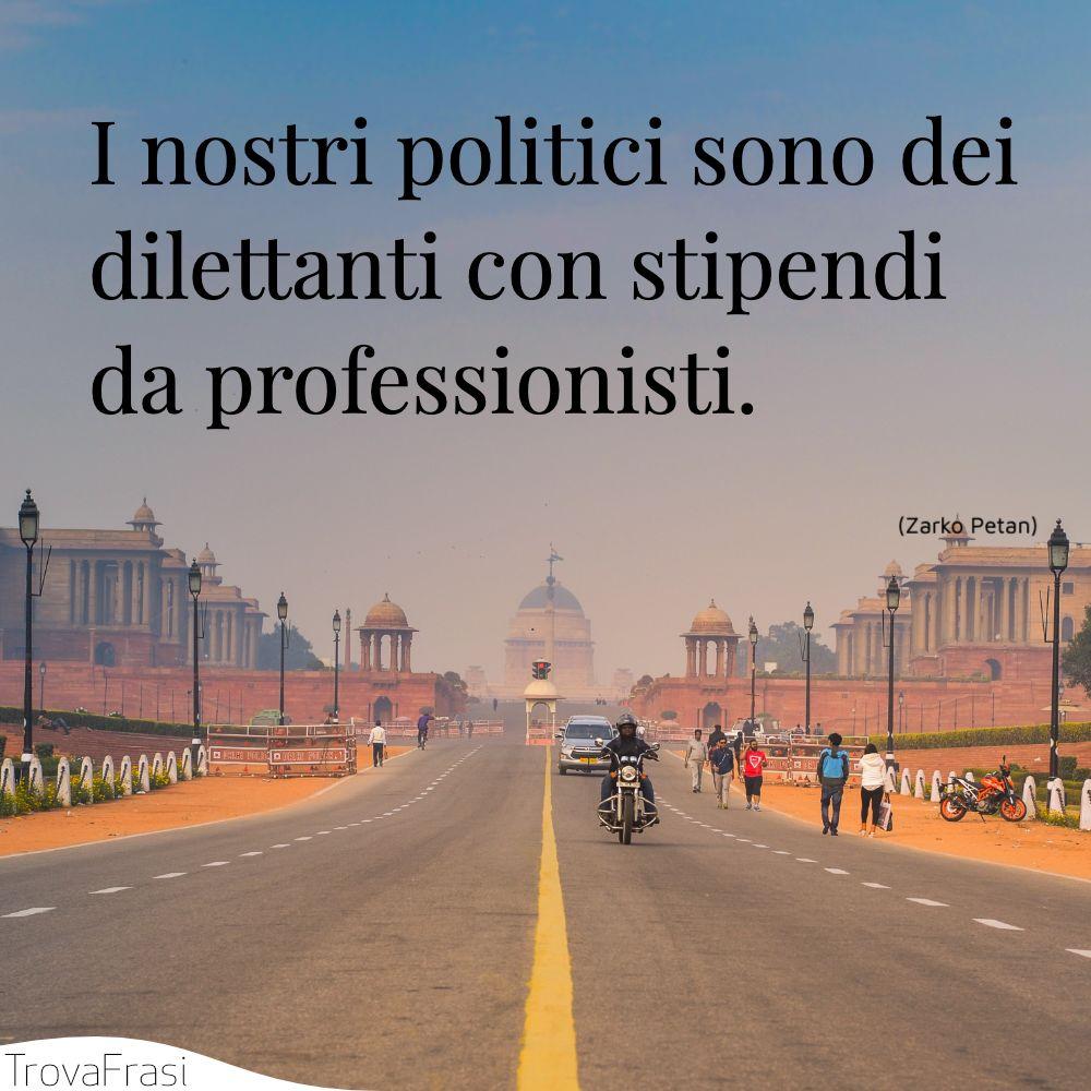 I nostri politici sono dei dilettanti con stipendi da professionisti.