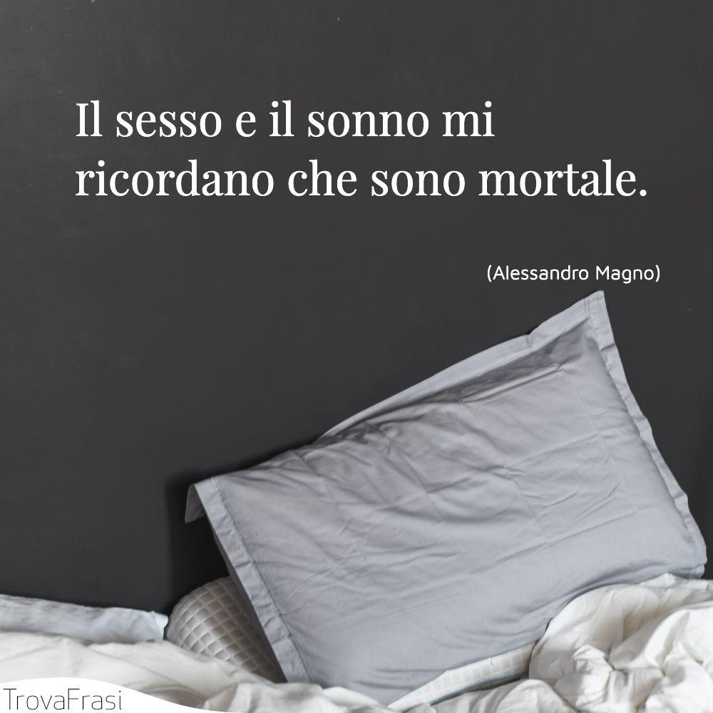 Il sesso e il sonno mi ricordano che sono mortale.