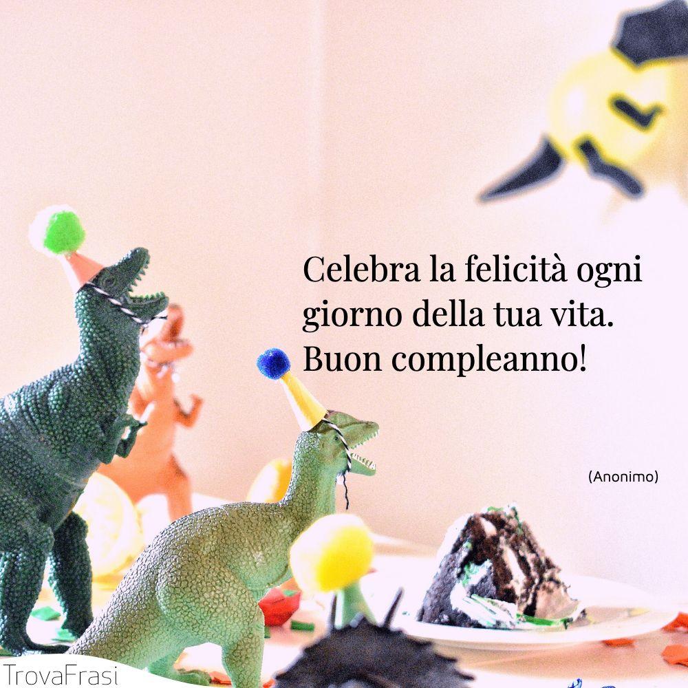 Celebra la felicità ogni giorno della tua vita. Buon compleanno!
