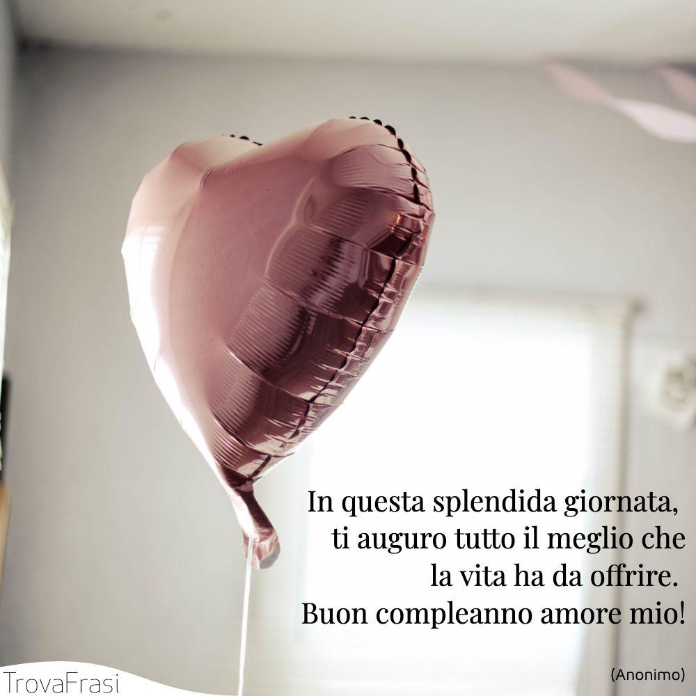 In questa splendida giornata, ti auguro tutto il meglio che la vita ha da offrire. Buon compleanno amore mio!