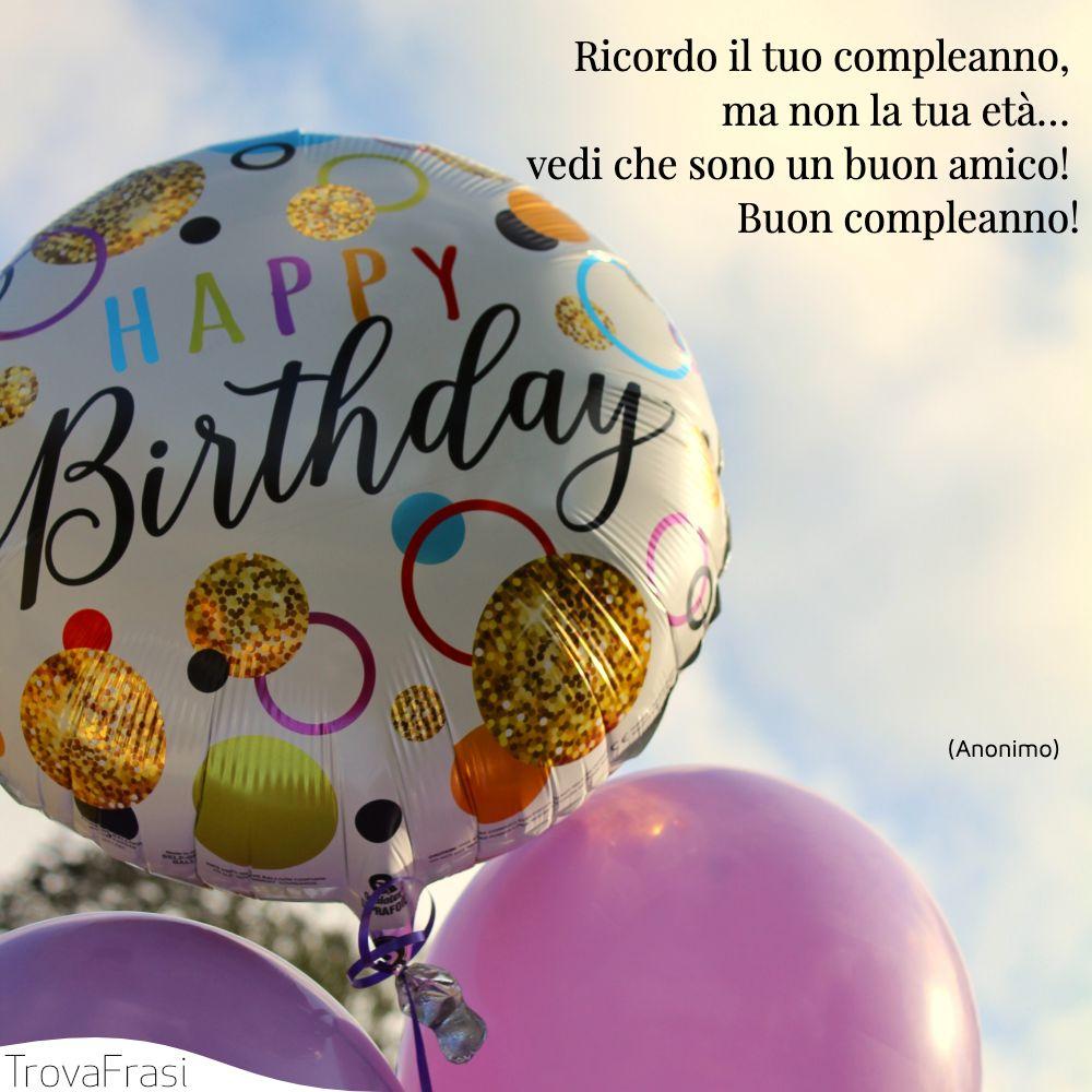 Ricordo il tuo compleanno, ma non la tua età… vedi che sono un buon amico! Buon compleanno!