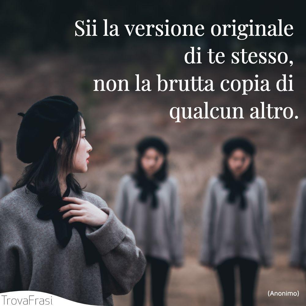 Sii la versione originale di te stesso, non la brutta copia di qualcun altro.