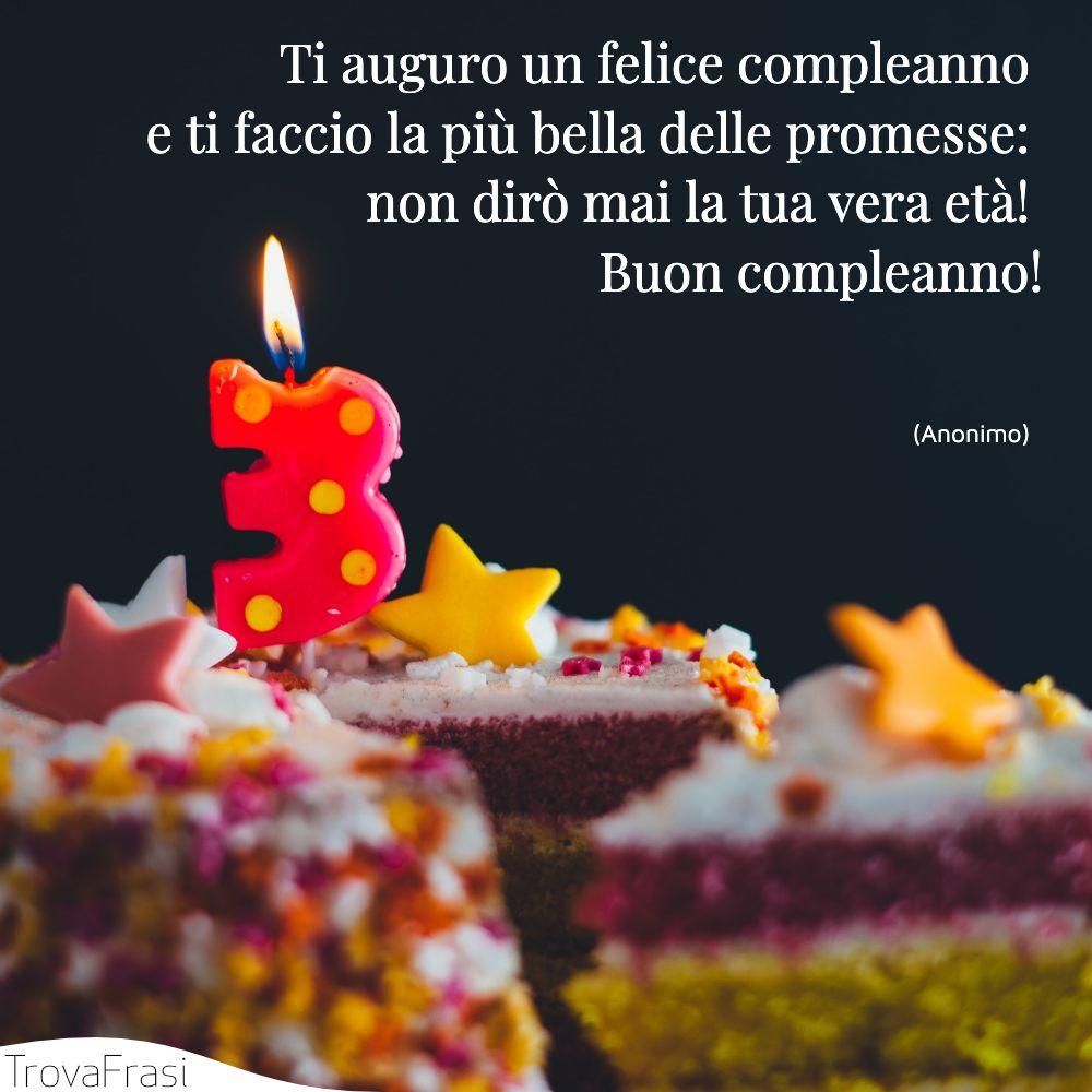 Ti auguro un felice compleanno e ti faccio la più bella delle promesse: non dirò mai la tua vera età! Buon compleanno!