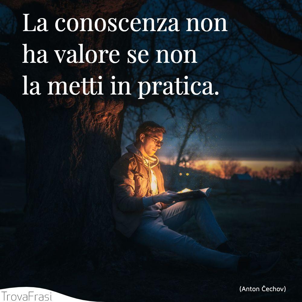 La conoscenza non ha valore se non la metti in pratica.