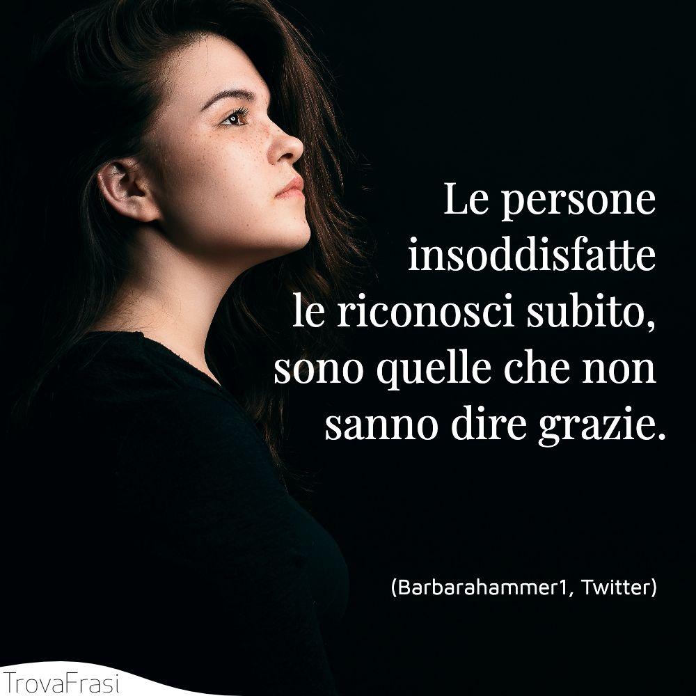 Le persone insoddisfatte le riconosci subito, sono quelle che non sanno dire grazie.