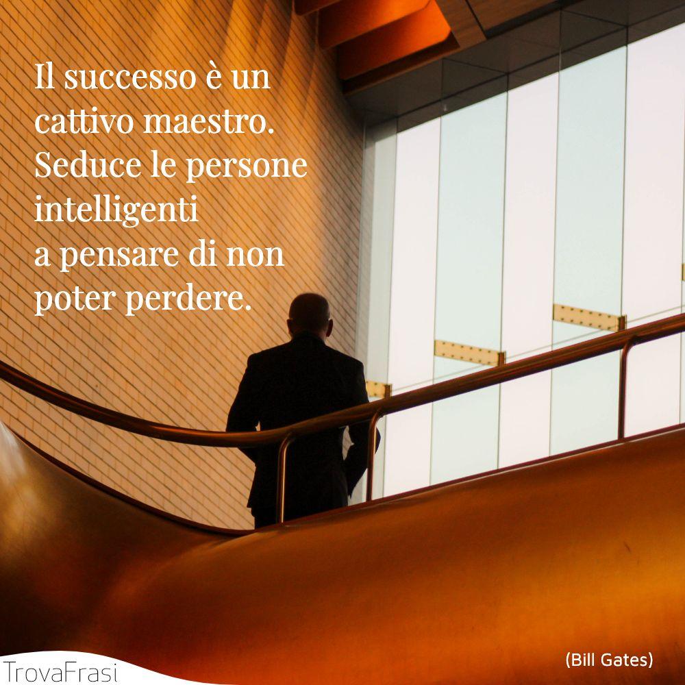 Il successo è un cattivo maestro. Seduce le persone intelligenti a pensare di non poter perdere.