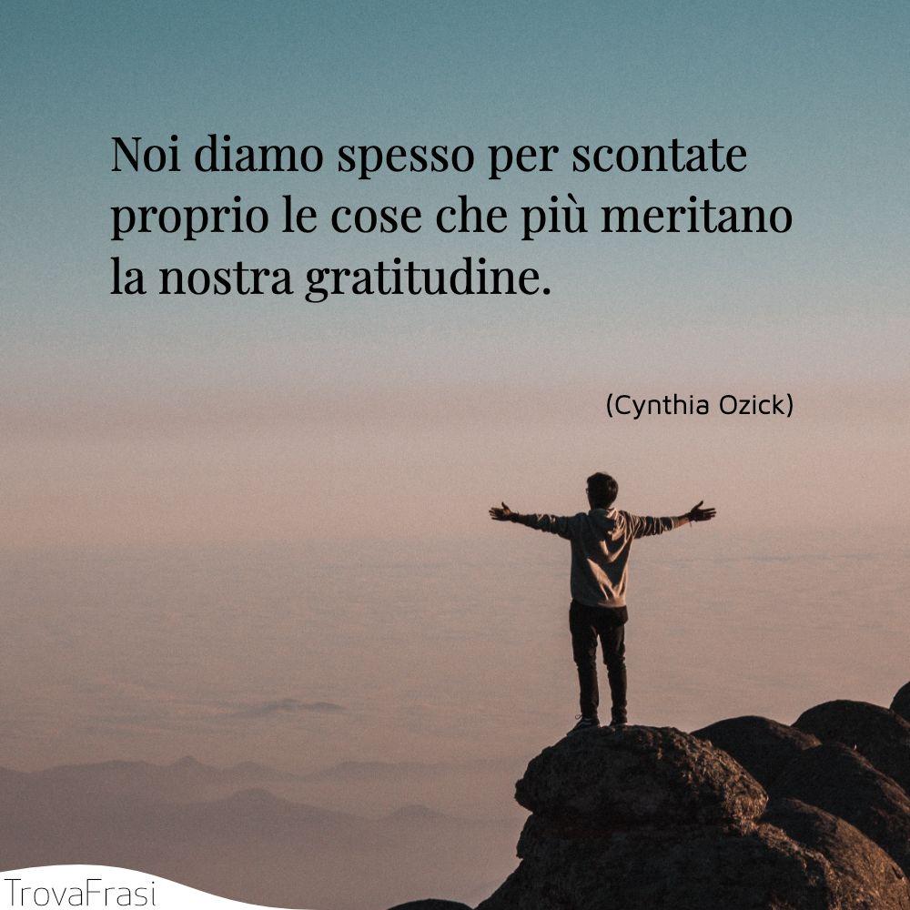 Noi diamo spesso per scontate proprio le cose che più meritano la nostra gratitudine.