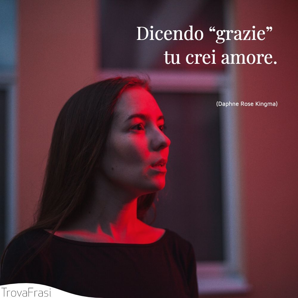 "Dicendo ""grazie"" tu crei amore."