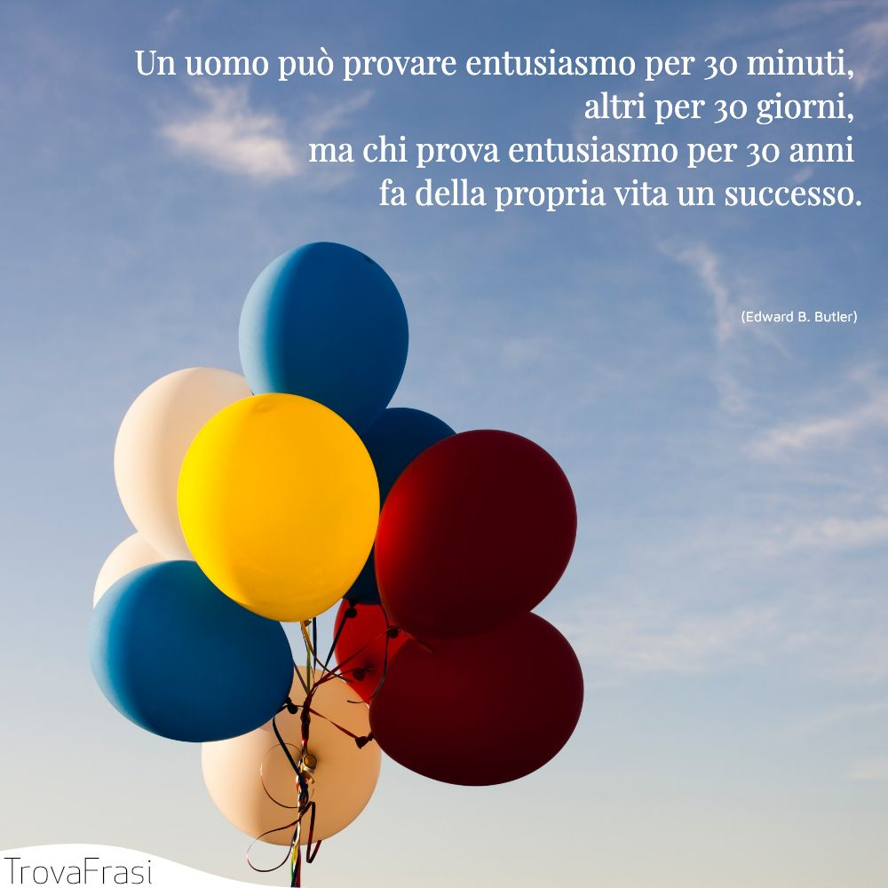Un uomo può provare entusiasmo per 30 minuti, altri per 30 giorni, ma chi prova entusiasmo per 30 anni fa della propria vita un successo.