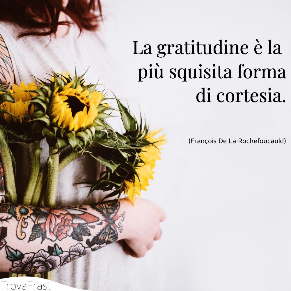 La gratitudine è la più squisita forma di cortesia.