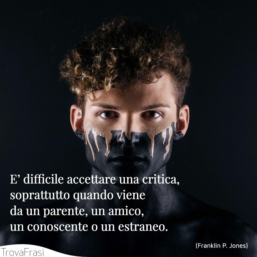 E' difficile accettare una critica, soprattutto quando viene da un parente, un amico, un conoscente o un estraneo.