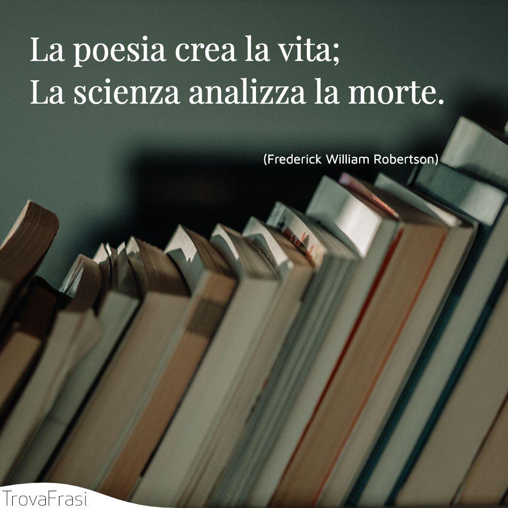 La poesia crea la vita; La scienza analizza la morte.
