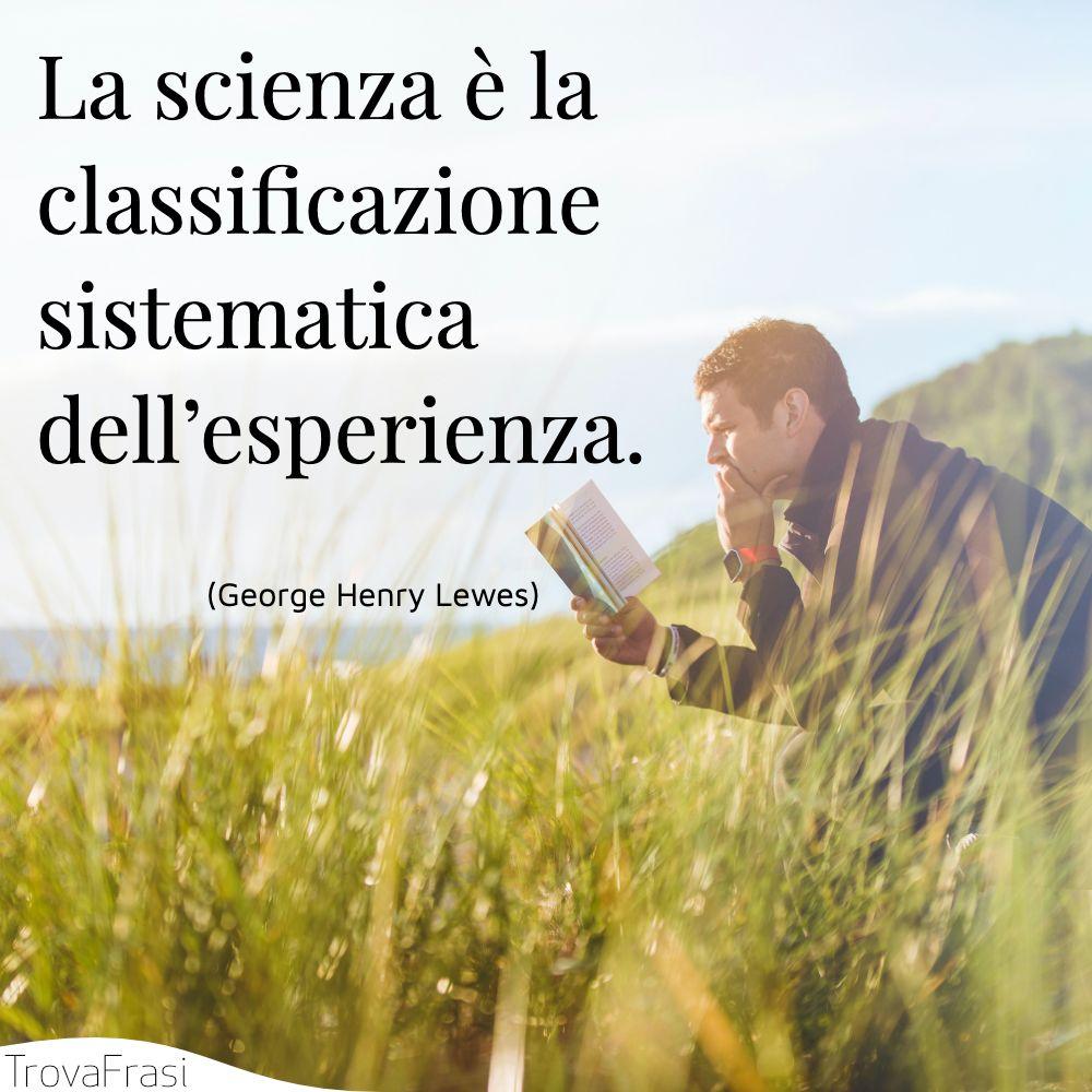 La scienza è la classificazione sistematica dell'esperienza.
