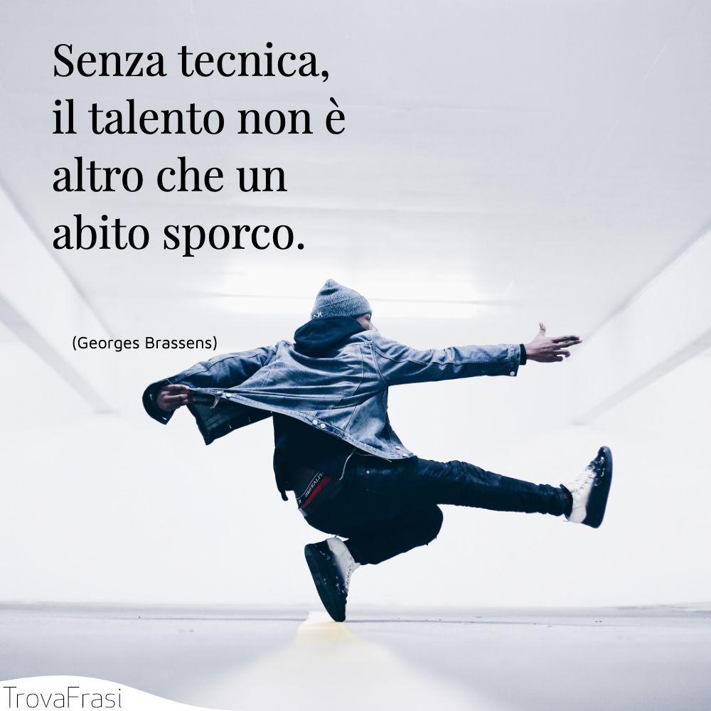Senza tecnica, il talento non è altro che un abito sporco.