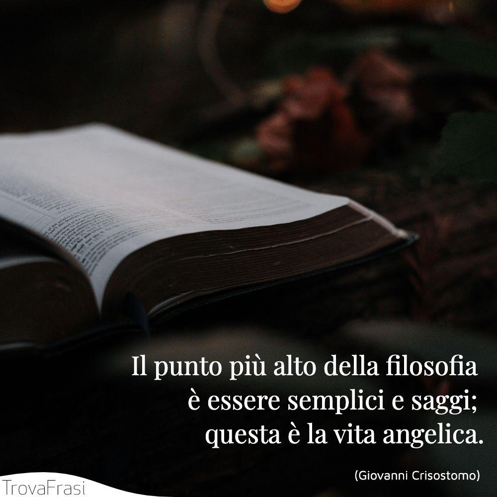Il punto più alto della filosofia è essere semplici e saggi; questa è la vita angelica.