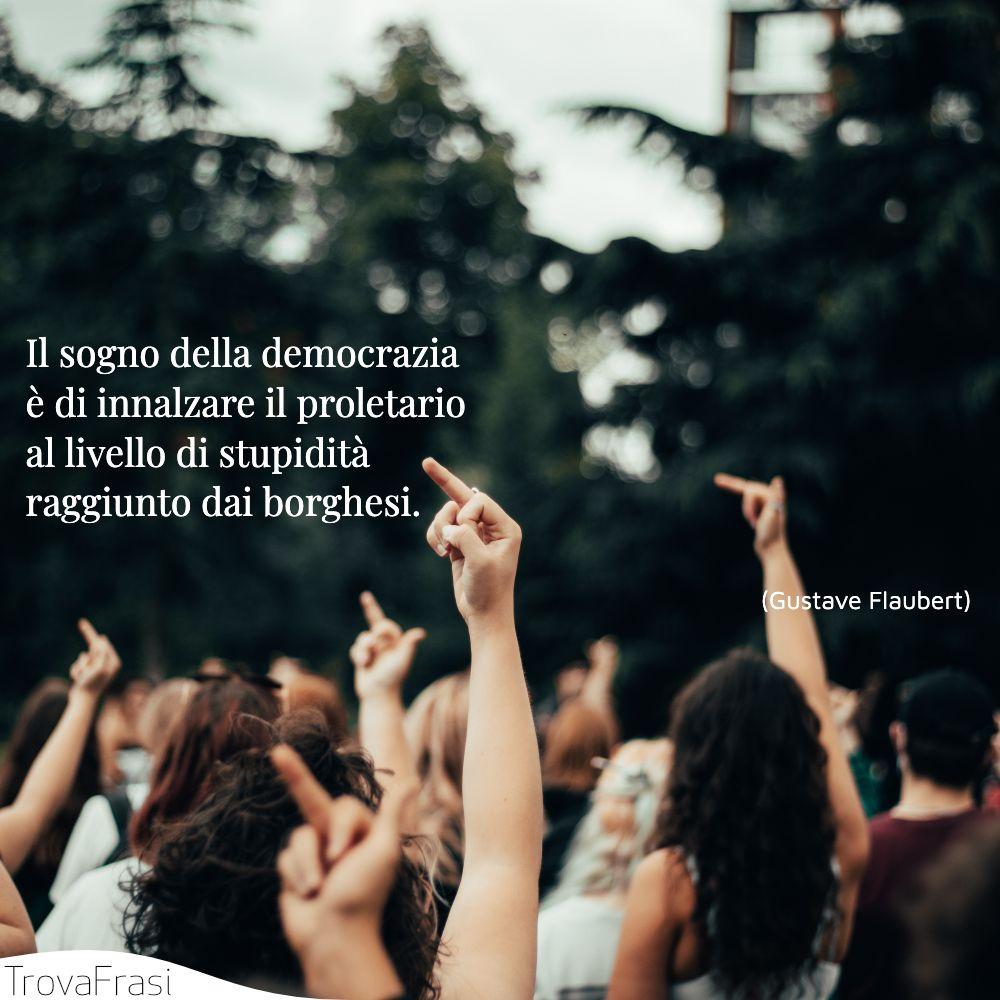 Il sogno della democrazia è di innalzare il proletario al livello di stupidità raggiunto dai borghesi.