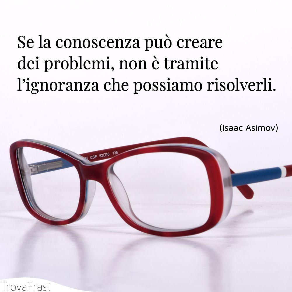 Se la conoscenza può creare dei problemi, non è tramite l'ignoranza che possiamo risolverli.