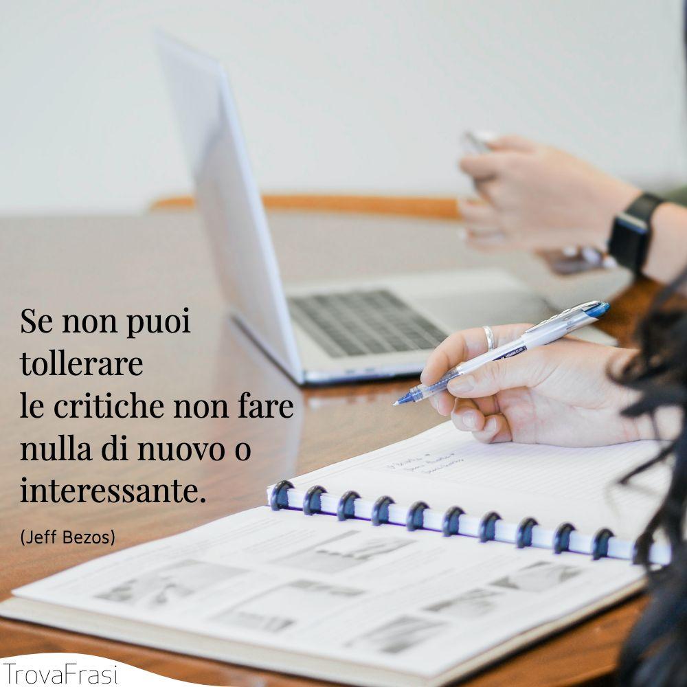 Se non puoi tollerare le critiche non fare nulla di nuovo o interessante.
