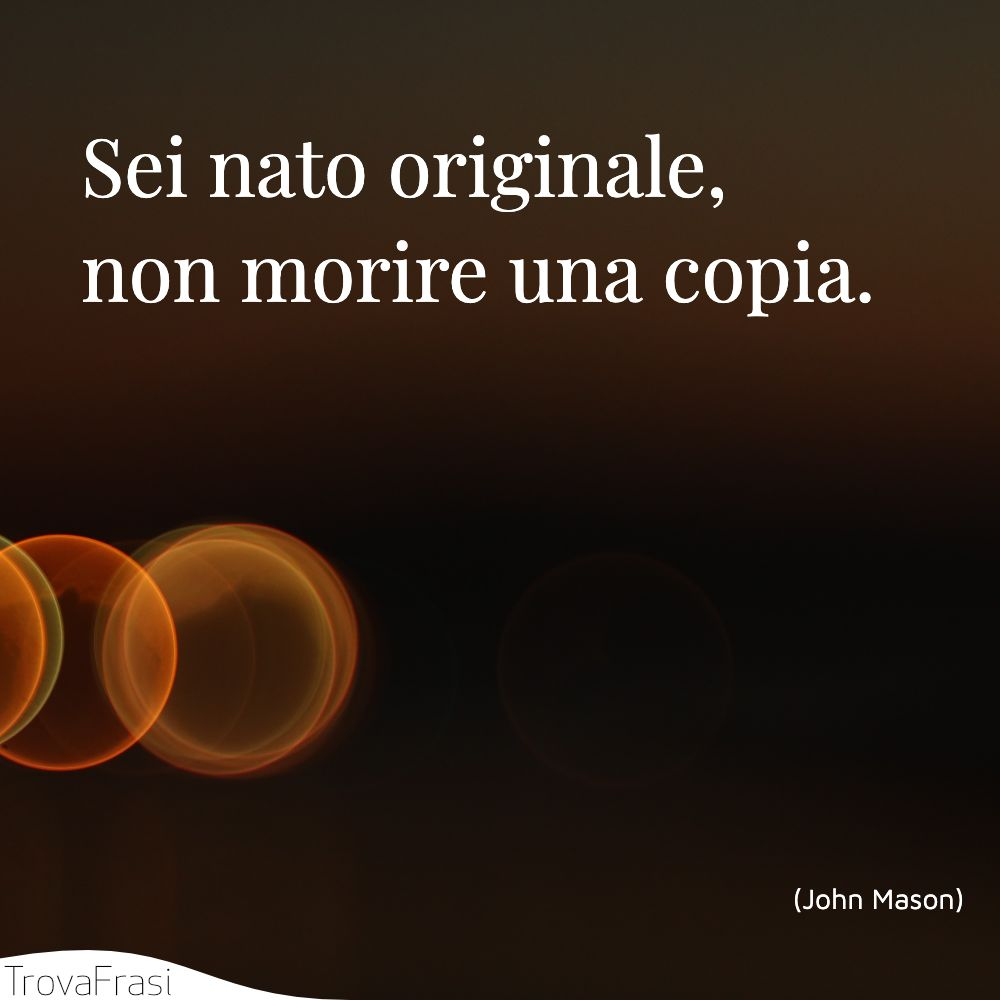 Sei nato originale, non morire una copia.