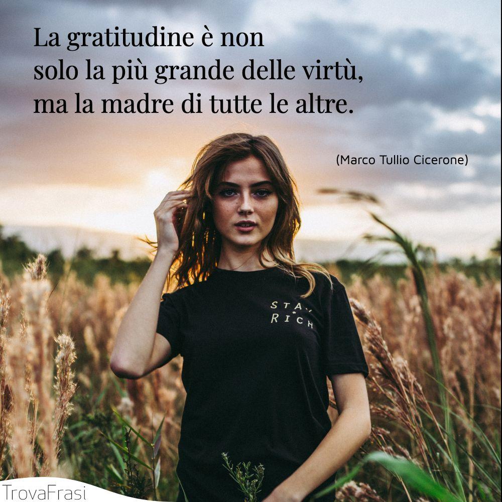 La gratitudine è non solo la più grande delle virtù, ma la madre di tutte le altre.