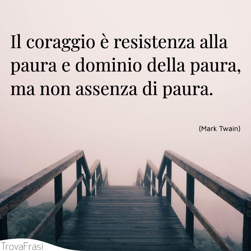 Il coraggio è resistenza alla paura e dominio della paura, ma non assenza di paura.