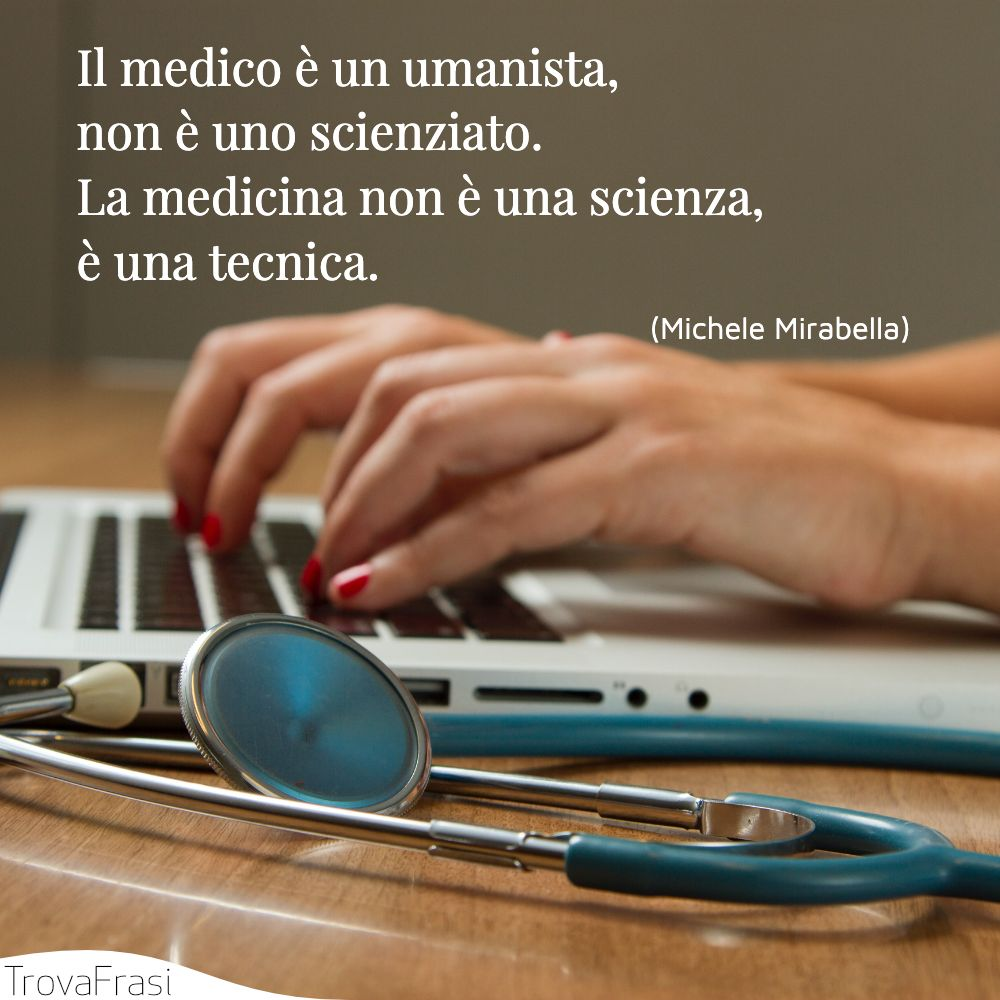 Il medico è un umanista, non è uno scienziato. La medicina non è una scienza, è una tecnica.