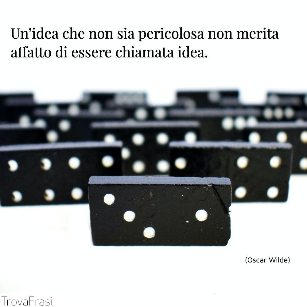Un'idea che non sia pericolosa non merita affatto di essere chiamata idea.