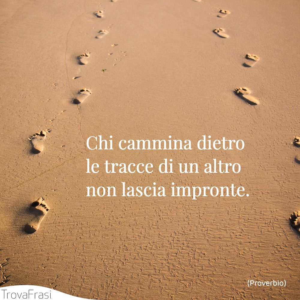 Chi cammina dietro le tracce di un altro non lascia impronte.