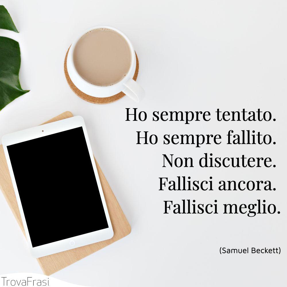Ho sempre tentato. Ho sempre fallito. Non discutere. Fallisci ancora. Fallisci meglio.