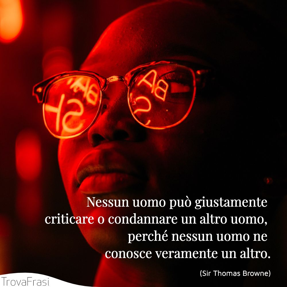 Nessun uomo può giustamente criticare o condannare un altro uomo, perché nessun uomo ne conosce veramente un altro.