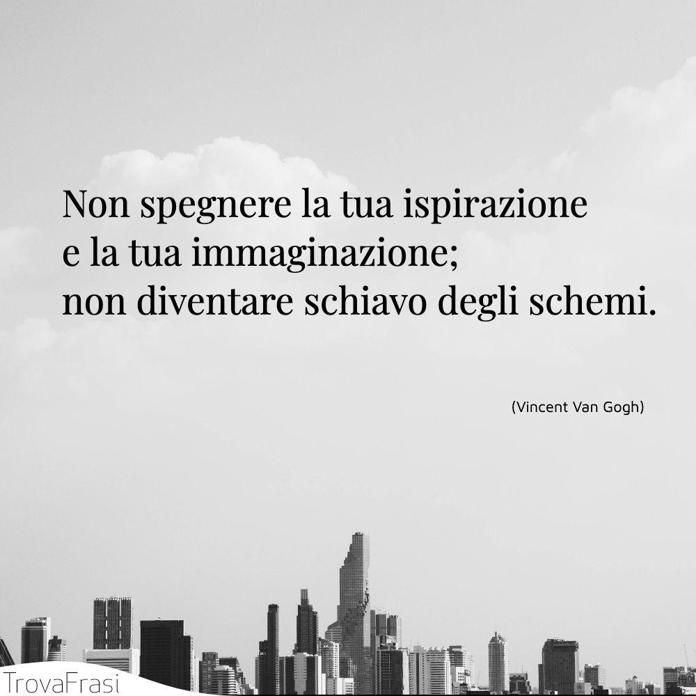 Non spegnere la tua ispirazione e la tua immaginazione; non diventare schiavo degli schemi.