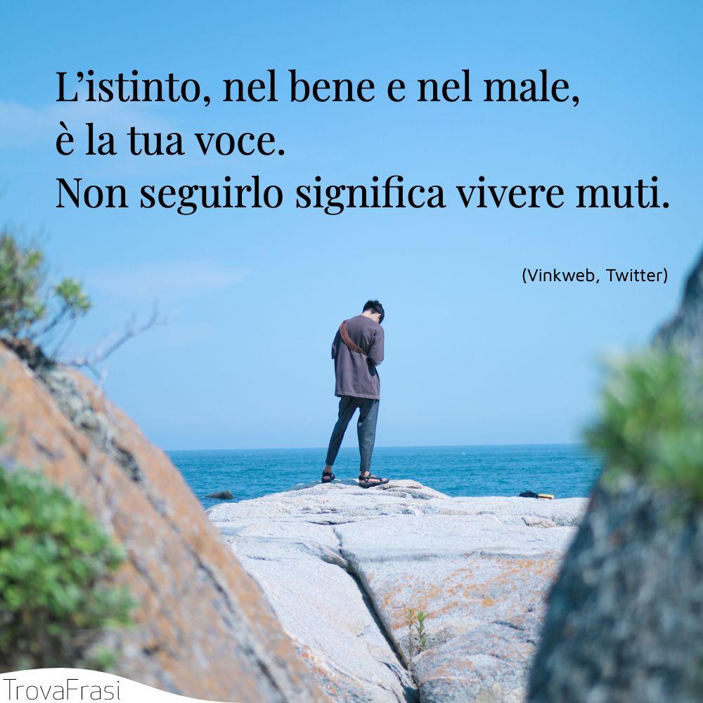 L'istinto, nel bene e nel male, è la tua voce. Non seguirlo significa vivere muti.