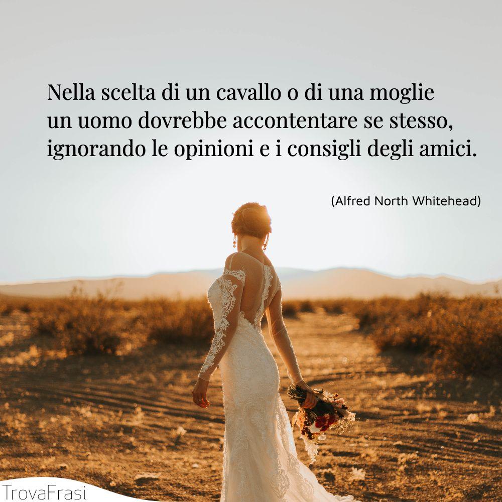 Nella scelta di un cavallo o di una moglie un uomo dovrebbe accontentare se stesso, ignorando le opinioni e i consigli degli amici.