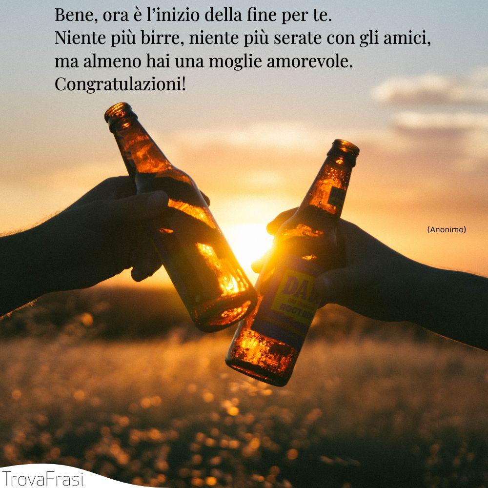 Bene, ora è l'inizio della fine per te. Niente più birre, niente più serate con gli amici, ma almeno hai una moglie amorevole. Congratulazioni!