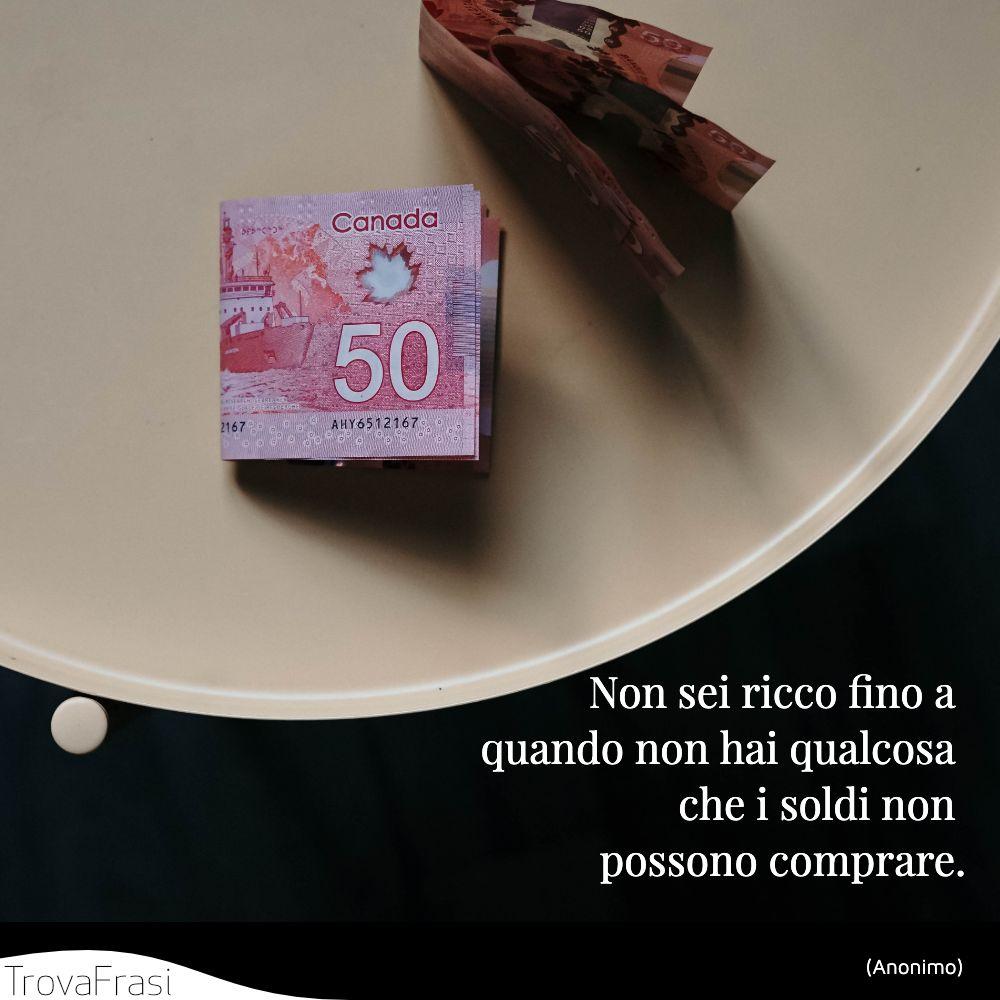 Non sei ricco fino a quando non hai qualcosa che i soldi non possono comprare.