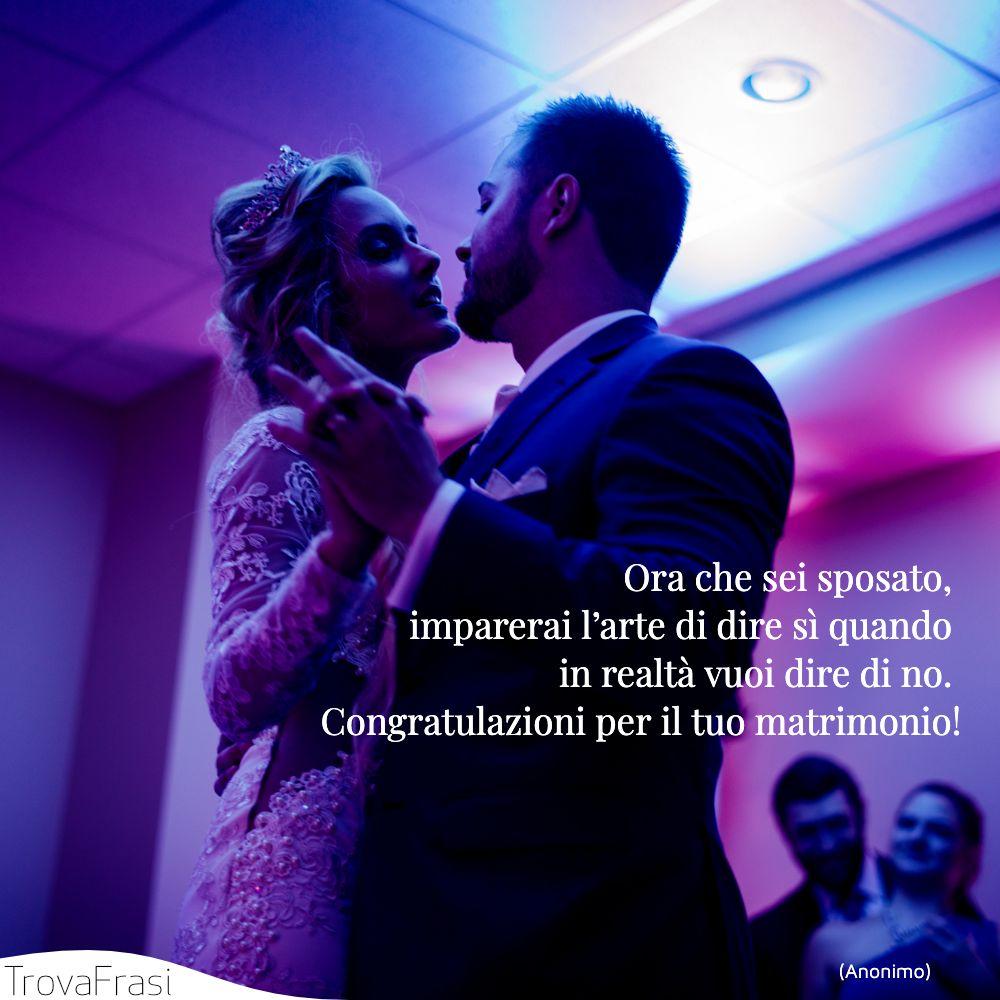 Ora che sei sposato, imparerai l'arte di dire sì quando in realtà vuoi dire di no. Congratulazioni per il tuo matrimonio!