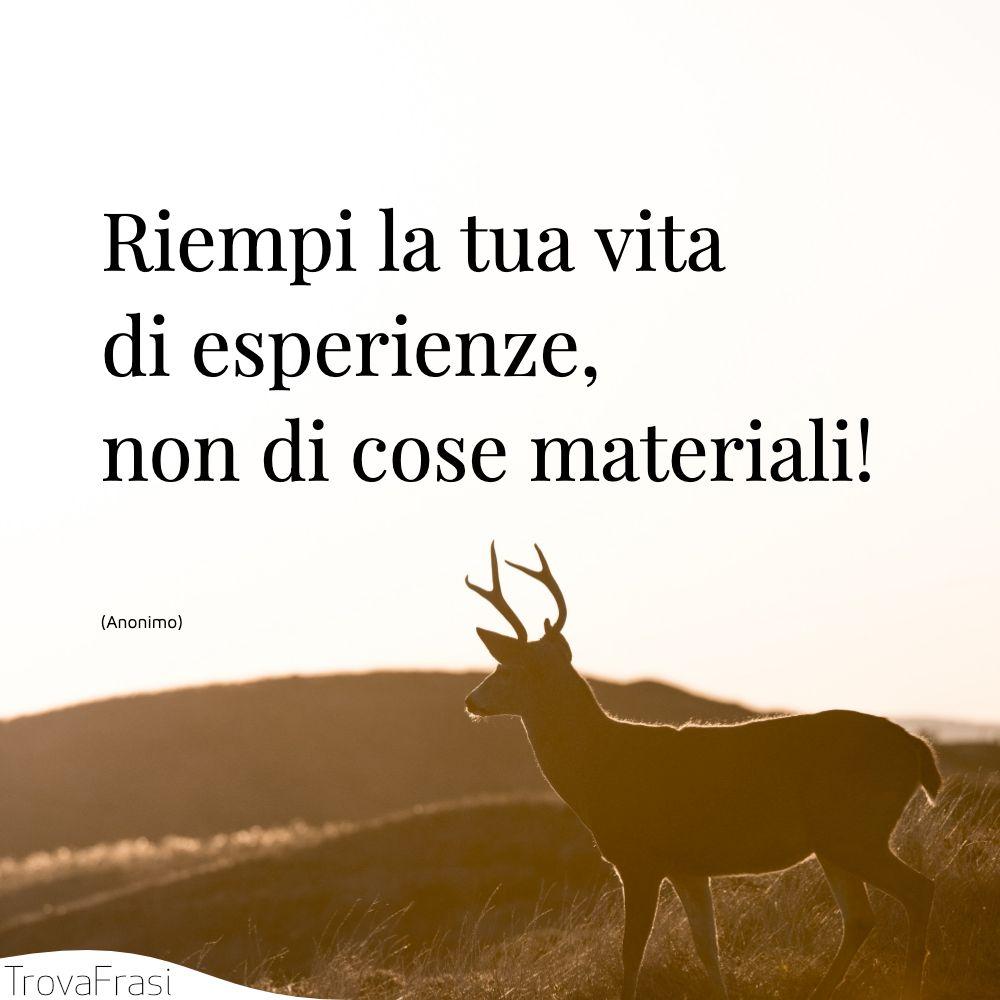 Riempi la tua vita di esperienze, non di cose materiali!