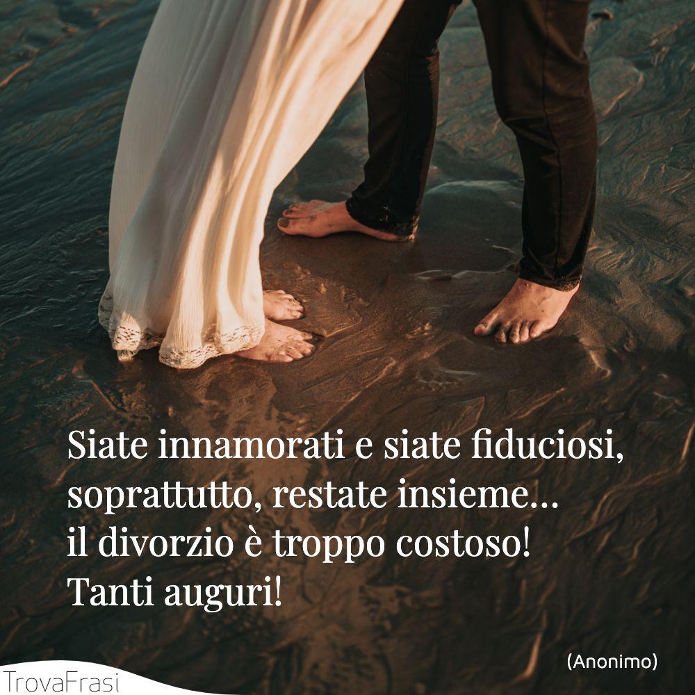 Siate innamorati e siate fiduciosi, soprattutto, restate insieme… il divorzio è troppo costoso! Tanti auguri!