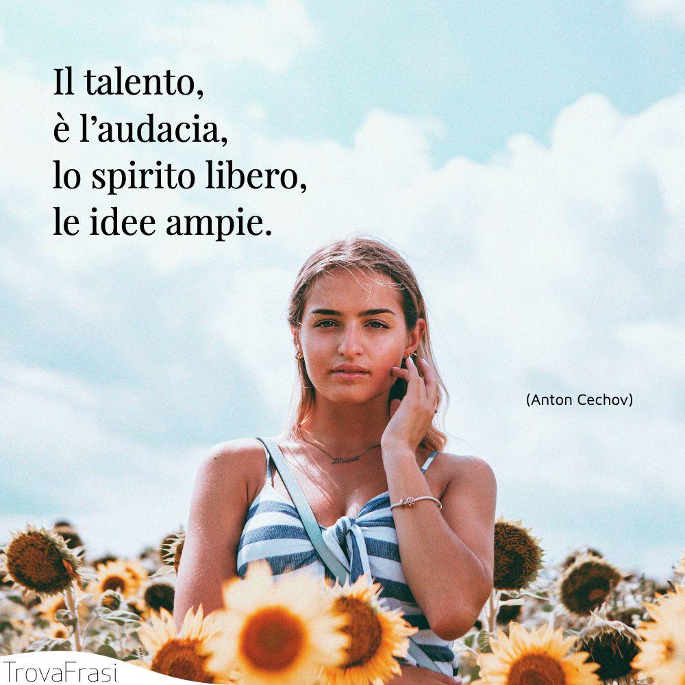 Il talento, è l'audacia, lo spirito libero, le idee ampie.