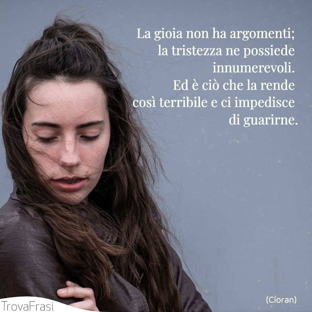 La gioia non ha argomenti; la tristezza ne possiede innumerevoli. Ed è ciò che la rende così terribile e ci impedisce di guarirne.